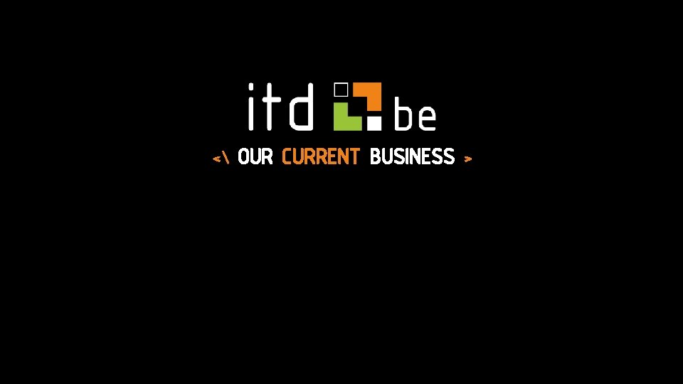 < OUR CURRENT BUSINESS >