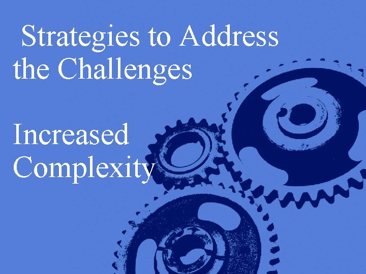 Strategies to Address the Challenges Increased Complexity