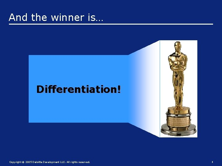 And the winner is… Differentiation! Copyright © 2005 Deloitte Development LLC. All rights reserved.