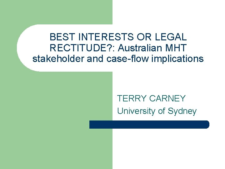 BEST INTERESTS OR LEGAL RECTITUDE? : Australian MHT stakeholder and case-flow implications TERRY CARNEY