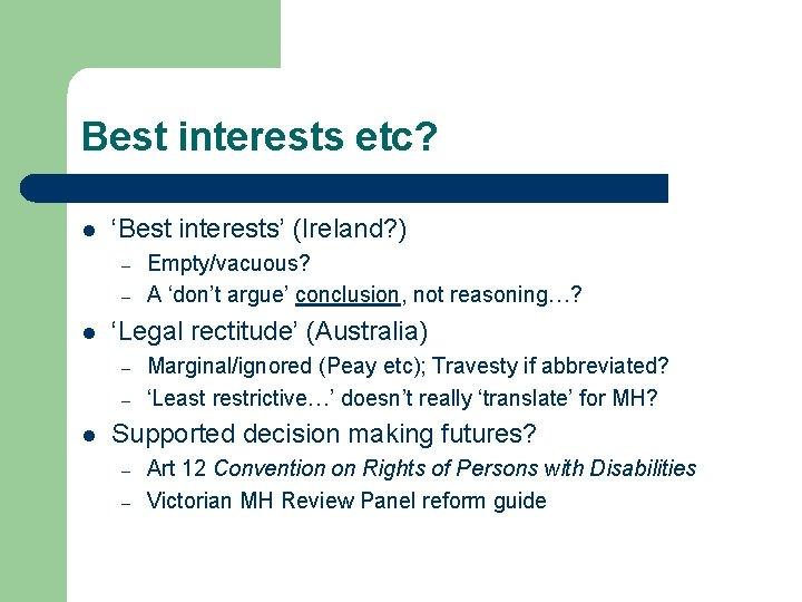 Best interests etc? l 'Best interests' (Ireland? ) – – l 'Legal rectitude' (Australia)