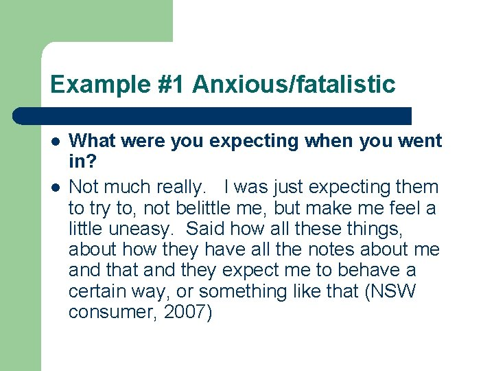 Example #1 Anxious/fatalistic l l What were you expecting when you went in? Not