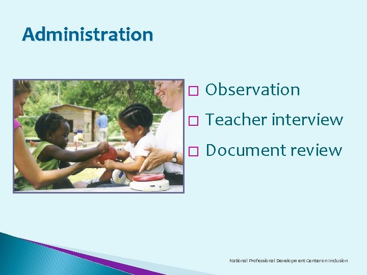 Administration � Observation � Teacher interview � Document review National Professional Development Center on