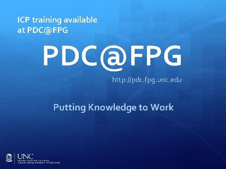 ICP training available at PDC@FPG http: //pdc. fpg. unc. edu Putting Knowledge to Work
