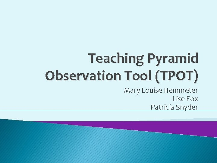 Teaching Pyramid Observation Tool (TPOT) Mary Louise Hemmeter Lise Fox Patricia Snyder