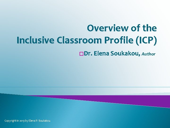 Overview of the Inclusive Classroom Profile (ICP) � Dr. Elena Soukakou, Author Copyright ©