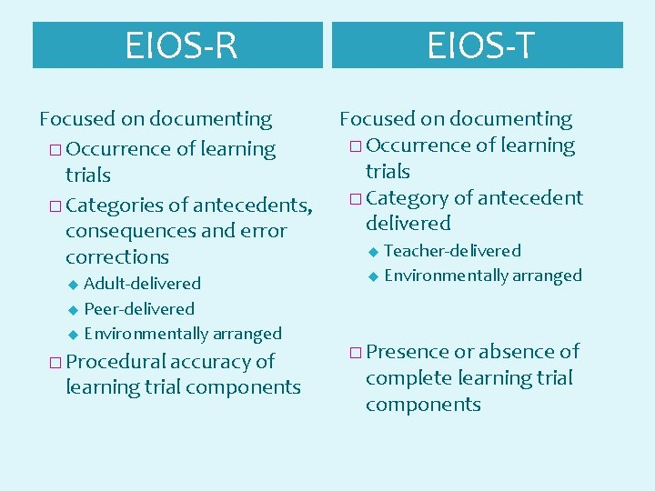EIOS-R EIOS-T Focused on documenting � Occurrence of learning trials � Category of antecedent