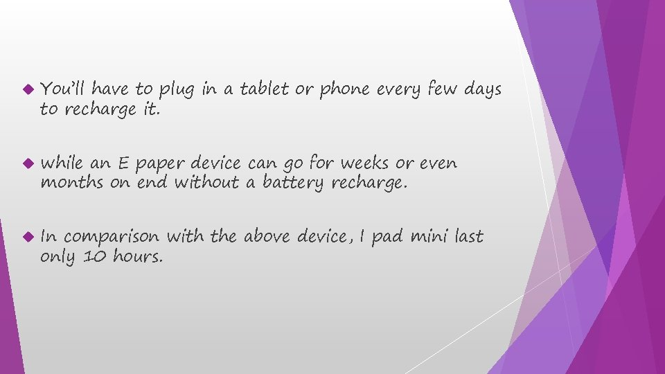 You'll have to plug in a tablet or phone every few days to