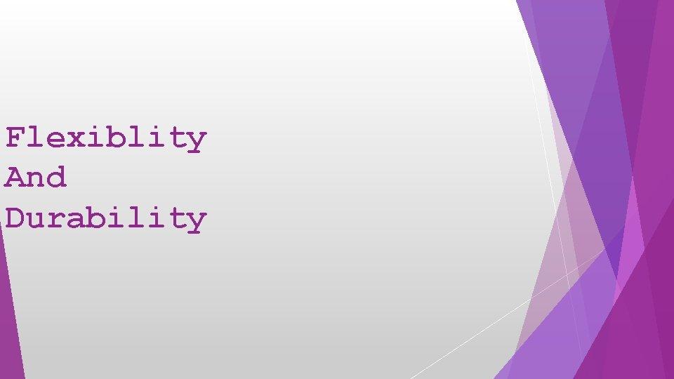 Flexiblity And Durability