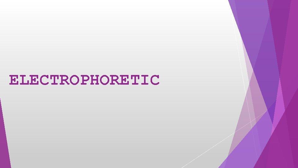 ELECTROPHORETIC