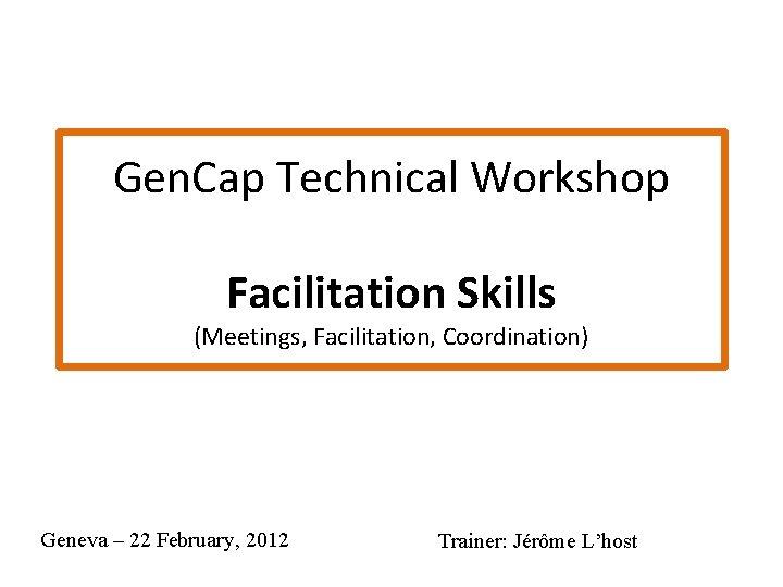 Gen. Cap Technical Workshop Facilitation Skills (Meetings, Facilitation, Coordination) Geneva – 22 February, 2012