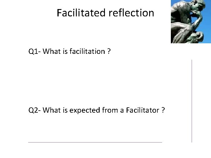 Facilitated reflection Q 1 - What is facilitation ? Q 2 - What is
