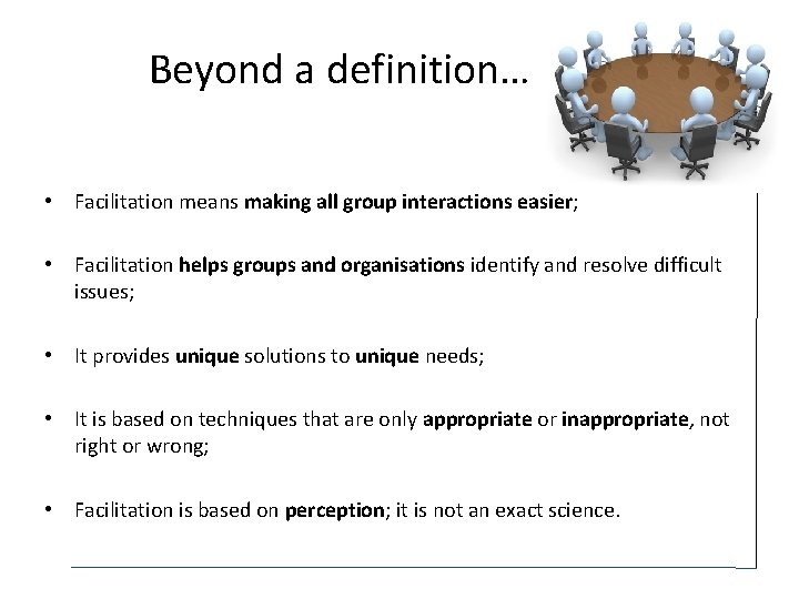 Beyond a definition… • Facilitation means making all group interactions easier; • Facilitation helps