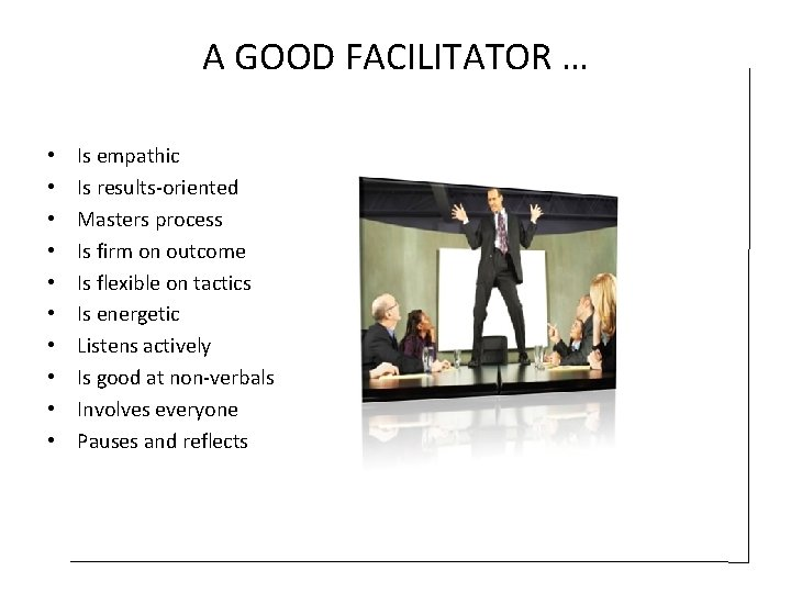A GOOD FACILITATOR … • • • Is empathic Is results-oriented Masters process Is