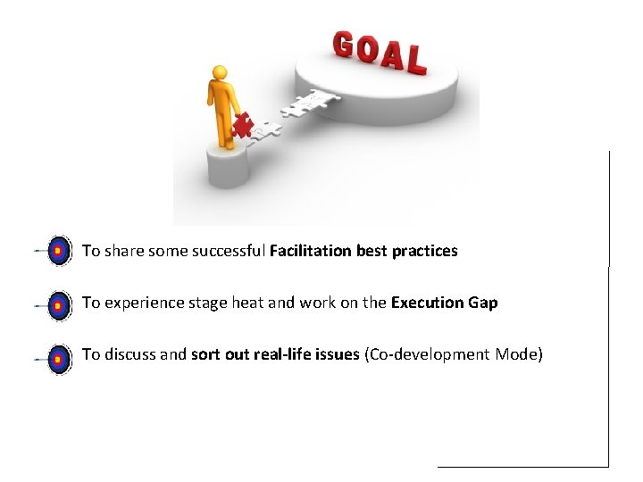 To share some successful Facilitation best practices To experience stage heat and work on
