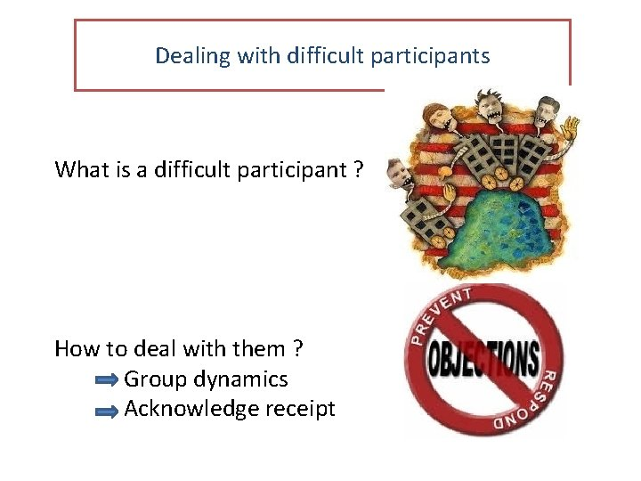 Dealing with difficult participants What is a difficult participant ? How to deal with