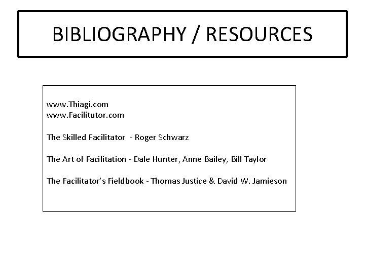 BIBLIOGRAPHY / RESOURCES www. Thiagi. com www. Facilitutor. com The Skilled Facilitator - Roger