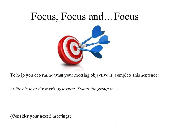 Focus, Focus and…Focus To help you determine what your meeting objective is, complete this