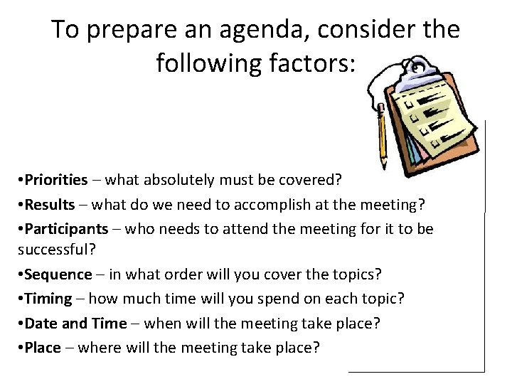 To prepare an agenda, consider the following factors: • Priorities – what absolutely must