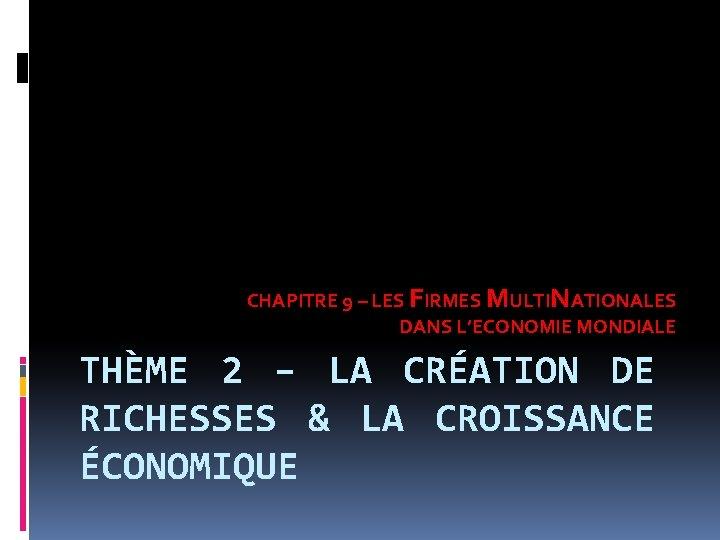 CHAPITRE 9 – LES FIRMES MULTINATIONALES DANS L'ECONOMIE MONDIALE THÈME 2 – LA CRÉATION