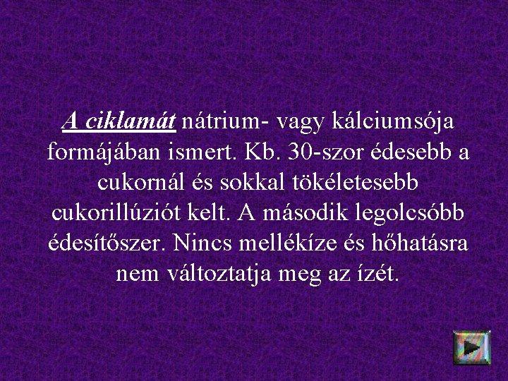 A ciklamát nátrium- vagy kálciumsója formájában ismert. Kb. 30 -szor édesebb a cukornál és