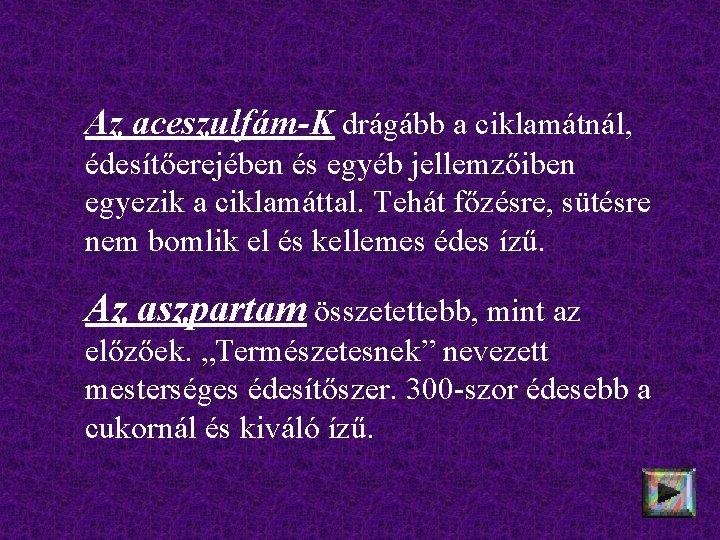 Az aceszulfám-K drágább a ciklamátnál, édesítőerejében és egyéb jellemzőiben egyezik a ciklamáttal. Tehát főzésre,
