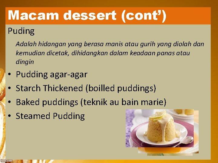 Macam dessert (cont') Puding Adalah hidangan yang berasa manis atau gurih yang diolah dan
