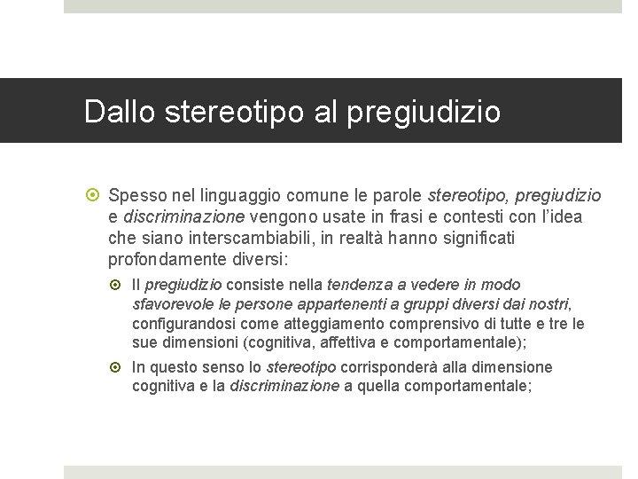 Dallo stereotipo al pregiudizio Spesso nel linguaggio comune le parole stereotipo, pregiudizio e discriminazione