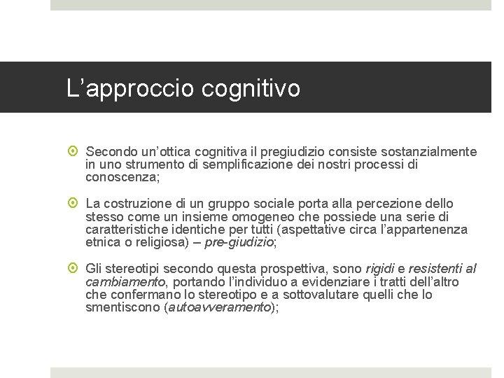 L'approccio cognitivo Secondo un'ottica cognitiva il pregiudizio consiste sostanzialmente in uno strumento di semplificazione