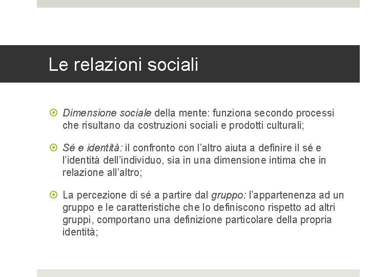 Le relazioni sociali Dimensione sociale della mente: funziona secondo processi che risultano da costruzioni