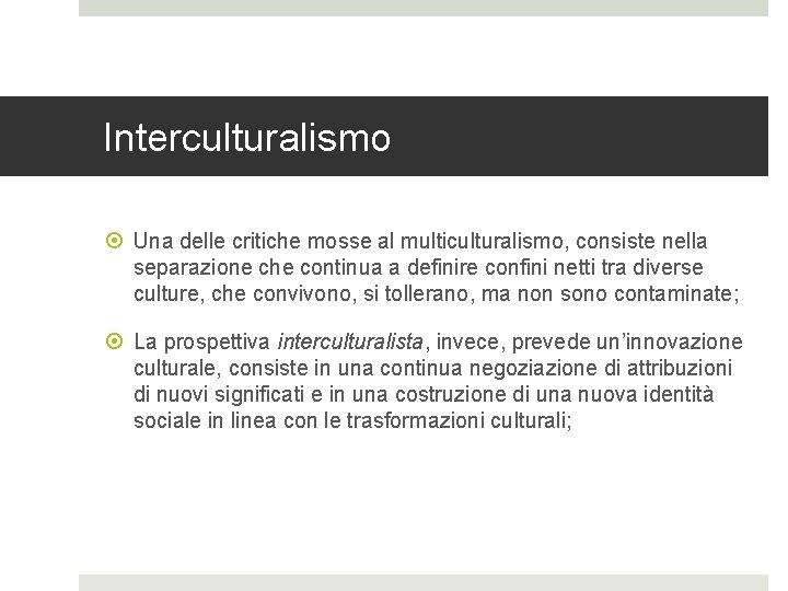 Interculturalismo Una delle critiche mosse al multiculturalismo, consiste nella separazione che continua a definire
