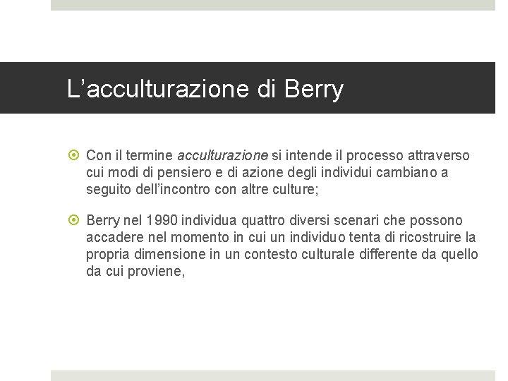 L'acculturazione di Berry Con il termine acculturazione si intende il processo attraverso cui modi