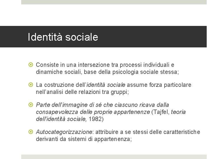 Identità sociale Consiste in una intersezione tra processi individuali e dinamiche sociali, base della