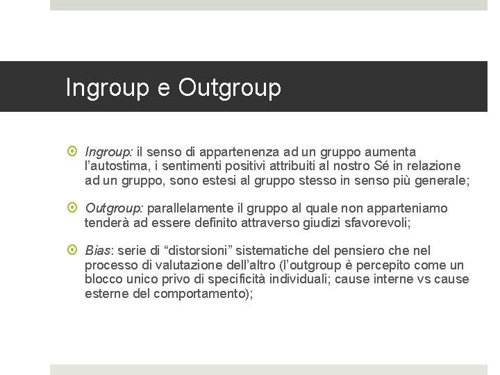 Ingroup e Outgroup Ingroup: il senso di appartenenza ad un gruppo aumenta l'autostima, i