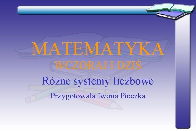 MATEMATYKA WCZORAJ I DZIŚ Różne systemy liczbowe Przygotowała Iwona Pieczka