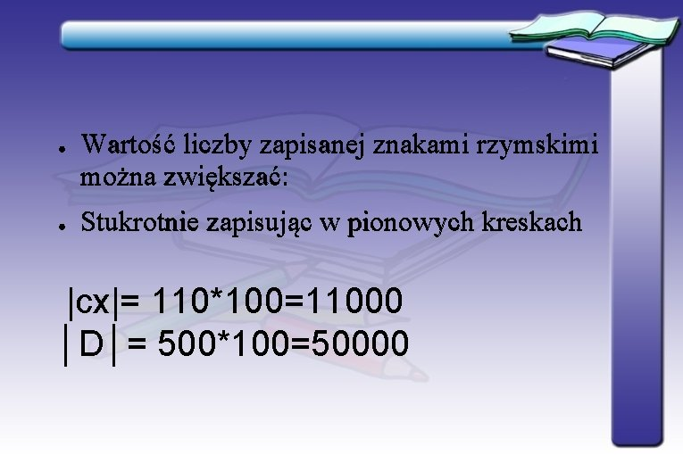 ● ● Wartość liczby zapisanej znakami rzymskimi można zwiększać: Stukrotnie zapisując w pionowych kreskach