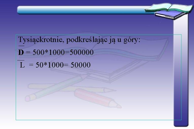 Tysiąckrotnie, podkreślając ją u góry: D = 500*1000=500000 L = 50*1000= 50000