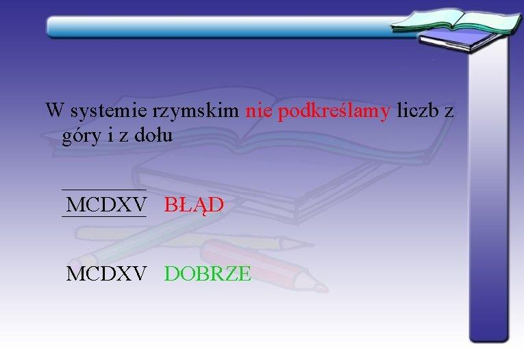 W systemie rzymskim nie podkreślamy liczb z góry i z dołu MCDXV BŁĄD MCDXV