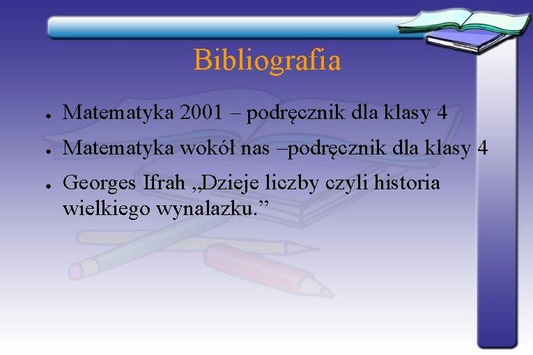 Bibliografia ● Matematyka 2001 – podręcznik dla klasy 4 ● Matematyka wokół nas –podręcznik