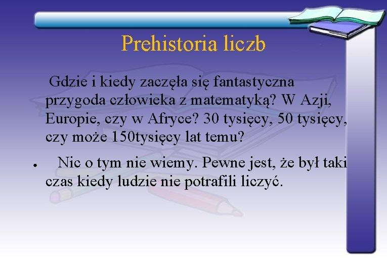 Prehistoria liczb Gdzie i kiedy zaczęła się fantastyczna przygoda człowieka z matematyką? W Azji,