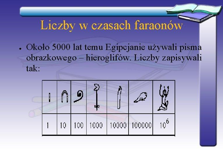 Liczby w czasach faraonów ● Około 5000 lat temu Egipcjanie używali pisma obrazkowego –
