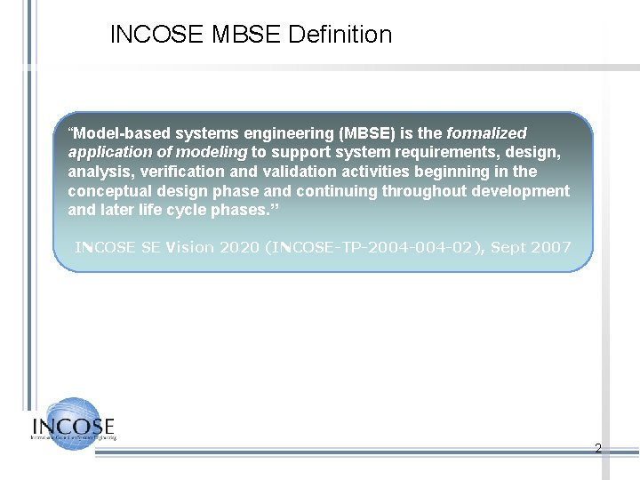 """INCOSE MBSE Definition """"Model-based systems engineering (MBSE) is the formalized application of modeling to"""
