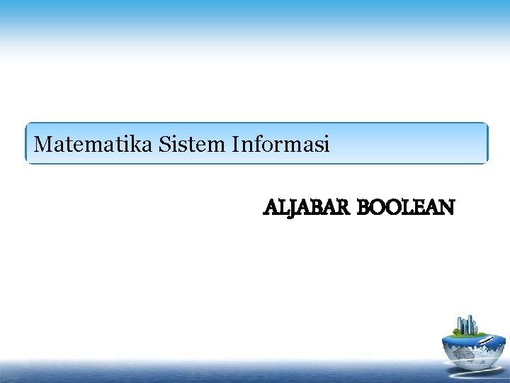 Matematika Sistem Informasi ALJABAR BOOLEAN