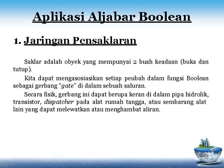 Aplikasi Aljabar Boolean 1. Jaringan Pensaklaran Saklar adalah obyek yang mempunyai 2 buah keadaan