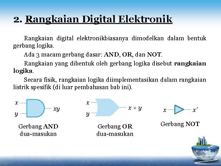 2. Rangkaian Digital Elektronik Rangkaian digital elektronikbiasanya dimodelkan dalam bentuk gerbang logika. Ada 3