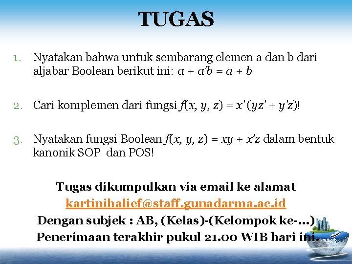 TUGAS 1. Nyatakan bahwa untuk sembarang elemen a dan b dari aljabar Boolean berikut