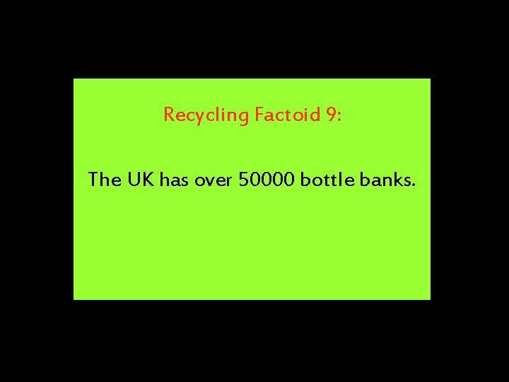 Recycling Factoid 9: The UK has over 50000 bottle banks.