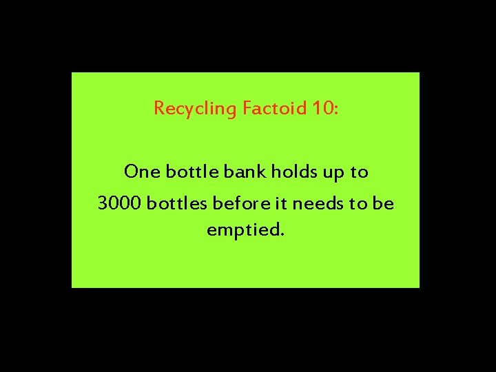 Recycling Factoid 10: One bottle bank holds up to 3000 bottles before it needs