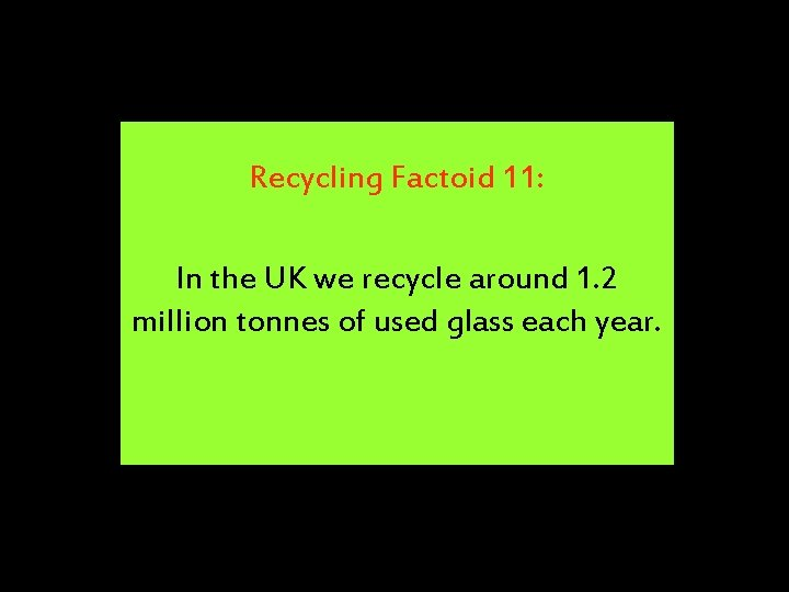 Recycling Factoid 11: In the UK we recycle around 1. 2 million tonnes of