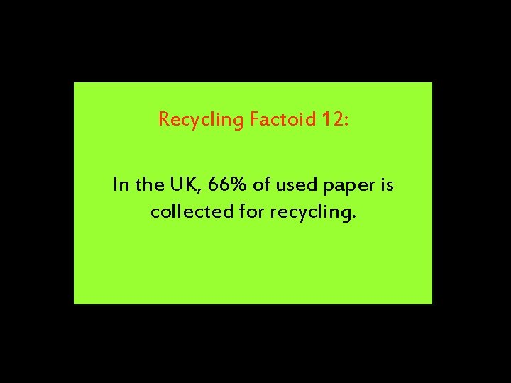 Recycling Factoid 12: In the UK, 66% of used paper is collected for recycling.